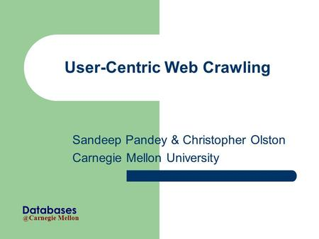 @ Carnegie Mellon Databases User-Centric Web Crawling Sandeep Pandey & Christopher Olston Carnegie Mellon University.
