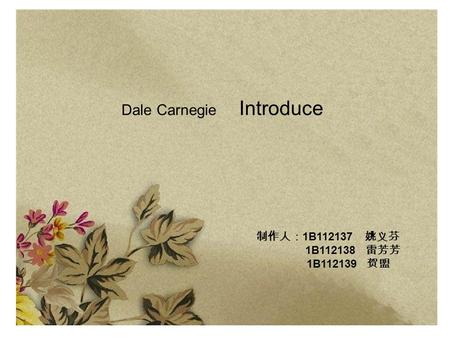 Dale Carnegie Introduce 制作人: 1B112137 姚义芬 1B112138 雷芳芳 1B112139 贺盟.
