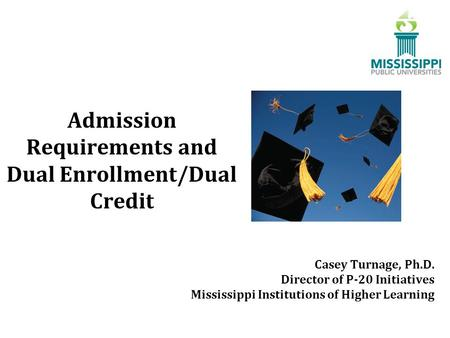 Admission Requirements and Dual Enrollment/Dual Credit Casey Turnage, Ph.D. Director of P-20 Initiatives Mississippi Institutions of Higher Learning.