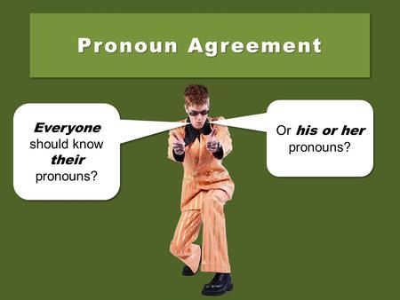 Pronoun Agreement Everyone should know their pronouns? Everyone should know their pronouns? Or his or her pronouns? Or his or her pronouns?