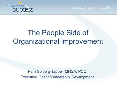 The People Side of Organizational Improvement Pam Solberg-Tapper MHSA, PCC Executive Coach/Leadership Development.