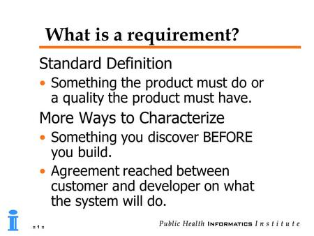 :: 1 :: What is a requirement? Standard Definition Something the product must do or a quality the product must have. More Ways to Characterize Something.