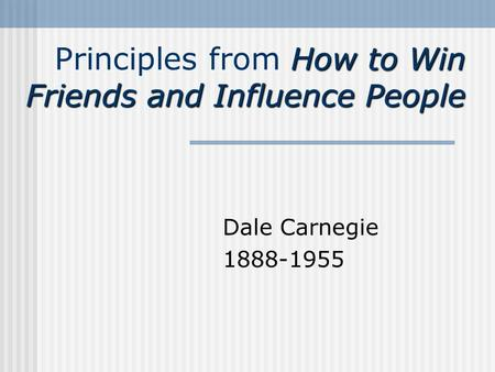 How to Win Friends and Influence People Principles from How to Win Friends and Influence People Dale Carnegie 1888-1955.