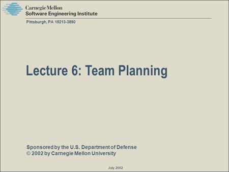 Sponsored by the U.S. Department of Defense © 2002 by Carnegie Mellon University July 2002 Pittsburgh, PA 15213-3890 Lecture 6: Team Planning.