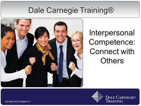 Interpersonal Competence: Connect with Others ISO-405-PD-EV-4204-V1.1 Dale Carnegie Training®