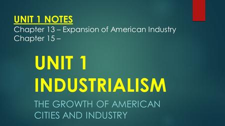 UNIT 1 NOTES Chapter 13 – Expansion of American Industry Chapter 15 –