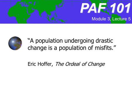 "PAF 101 Module 3, Lecture 5 ""A population undergoing drastic change is a population of misfits."" Eric Hoffer, The Ordeal of Change."
