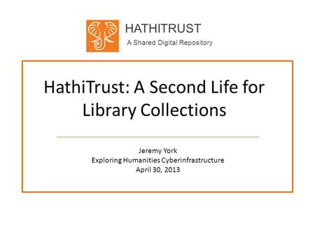 HATHITRUST A Shared Digital Repository HathiTrust: A Second Life for Library Collections Jeremy York Exploring Humanities Cyberinfrastructure April 30,
