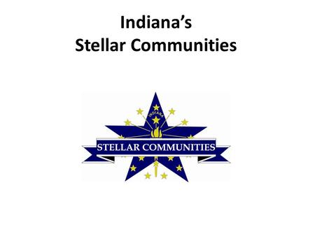 Indiana's Stellar Communities A first of its kind collaboration between: Indiana Office of Community and Rural Affairs (OCRA) Indiana Housing and Community.