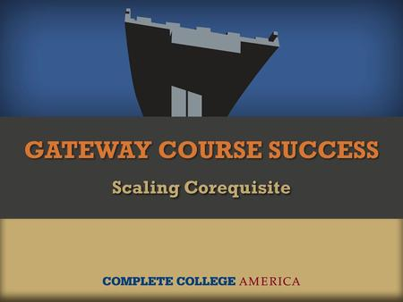 GATEWAY COURSE SUCCESS Scaling Corequisite. Too many students start college in remediation. 2.