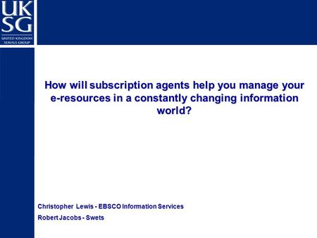 Christopher Lewis - EBSCO Information Services Robert Jacobs - Swets How will subscription agents help you manage your e-resources in a constantly changing.