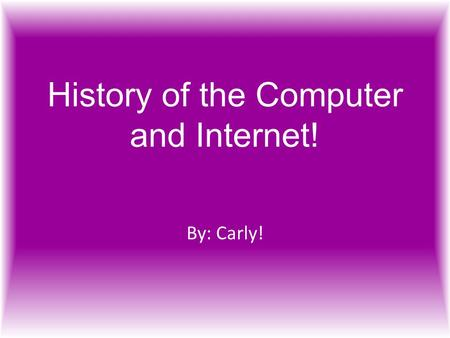 History of the Computer and Internet! By: Carly!.