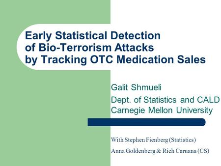 Early Statistical Detection of Bio-Terrorism Attacks by Tracking OTC Medication Sales Galit Shmueli Dept. of Statistics and CALD Carnegie Mellon University.