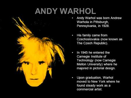 ANDY WARHOL Andy Warhol was born Andrew Warhola in Pittsburgh, Pennsylvania, in 1928. His family came from Czechoslovakia (now known as The Czech Republic).