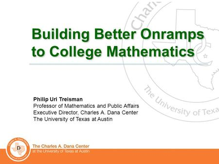 1 Building Better Onramps to College Mathematics Philip Uri Treisman Professor of Mathematics and Public Affairs Executive Director, Charles A. Dana Center.