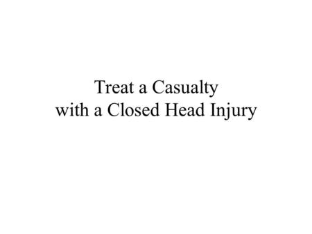Treat a Casualty with a Closed Head Injury. Combat Trauma Treatment 2Head Injury Introduction Most common for individuals working in hazardous environments.