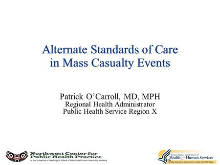 Alternate Standards of Care in Mass Casualty Events Patrick O'Carroll, MD, MPH Regional Health Administrator Public Health Service Region X.