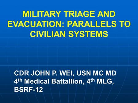MILITARY TRIAGE AND EVACUATION: PARALLELS TO CIVILIAN SYSTEMS CDR JOHN P. WEI, USN MC MD 4 th Medical Battallion, 4 th MLG, BSRF-12.