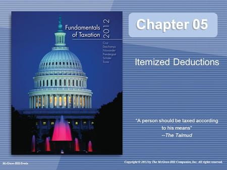 "Chapter 05 Itemized Deductions ""A person should be taxed according to his means"" --The Talmud Copyright © 2012 by The McGraw-Hill Companies, Inc. All rights."