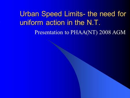 Urban Speed Limits- the need for uniform action in the N.T. Presentation to PHAA(NT) 2008 AGM.