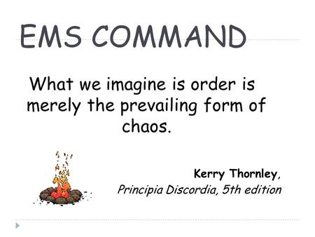EMS COMMAND What we imagine is order is merely the prevailing form of chaos. Kerry Thornley, Principia Discordia, 5th edition.