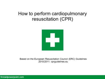 How to perform cardiopulmonary resuscitation (CPR) Based on the European Resuscitation Council (ERC) Guidelines 2010/2011: cprguidelines.eu firstaidpowerpoint.com.