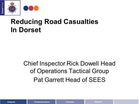 Reducing Road Casualties In Dorset Chief Inspector Rick Dowell Head of Operations Tactical Group Pat Garrett Head of SEES.