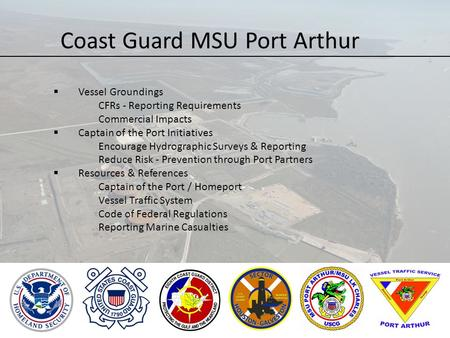 Coast Guard MSU Port Arthur  Vessel Groundings CFRs - Reporting Requirements Commercial Impacts  Captain of the Port Initiatives Encourage Hydrographic.