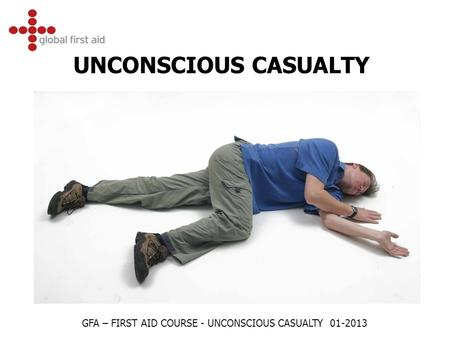 UNCONSCIOUS CASUALTY GFA – FIRST AID COURSE - UNCONSCIOUS CASUALTY 01-2013.