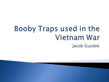 Jacob Guzdek.  Did booby traps contribute to the war effeort for the VC?  Yes, I believe they helped a lot as the VC used booby traps as a big advantage.