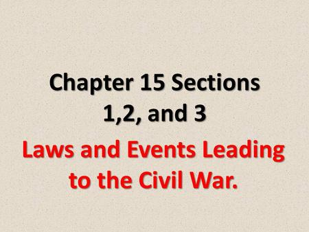 Chapter 15 Sections 1,2, and 3 Laws and Events Leading to the Civil War.