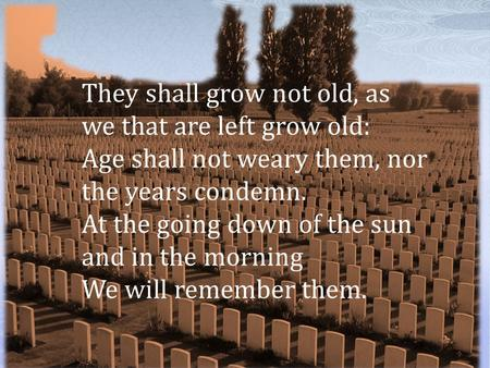 They shall grow not old, as we that are left grow old: Age shall not weary them, nor the years condemn. At the going down of the sun and in the morning.