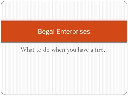 What to do when you have a fire. Begal Enterprises.