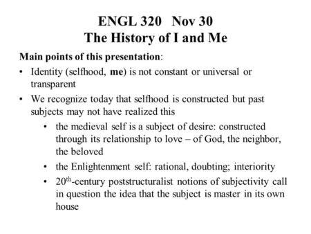 ENGL 320 Nov 30 The History of I and Me Main points of this presentation: Identity (selfhood, me) is not constant or universal or transparent We recognize.