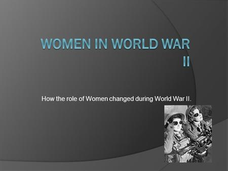 How the role of Women changed during World War II.