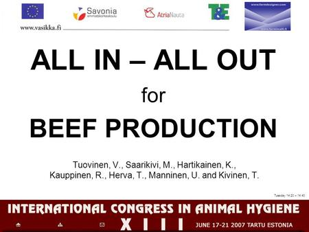 ALL IN – ALL OUT for BEEF PRODUCTION Tuovinen, V., Saarikivi, M., Hartikainen, K., Kauppinen, R., Herva, T., Manninen, U. and Kivinen, T. Tuesday 14:20.