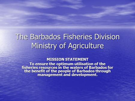 The Barbados Fisheries Division Ministry of Agriculture MISSION STATEMENT To ensure the optimum utilisation of the fisheries resources in the waters of.