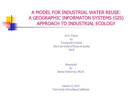 A MODEL FOR INDUSTRIAL WATER REUSE: A GEOGRAPHIC INFORMATON SYSTEMS (GIS) APPROACH TO INDUSTRIAL ECOLOGY Presented by Berna Yenice-Ay, Ph.D. March 12,