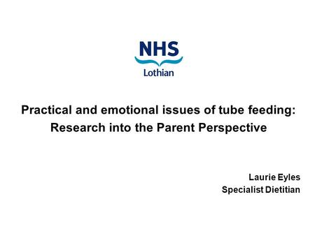 Practical and emotional issues of tube feeding: Research into the Parent Perspective Laurie Eyles Specialist Dietitian.