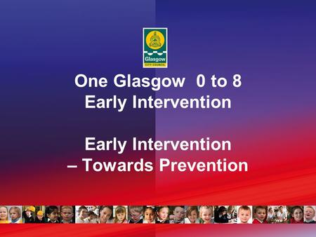 One Glasgow 0 to 8 Early Intervention Early Intervention – Towards Prevention.