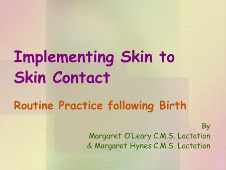 Implementing Skin to Skin Contact Routine Practice following Birth By Margaret O'Leary C.M.S. Lactation & Margaret Hynes C.M.S. Lactation.