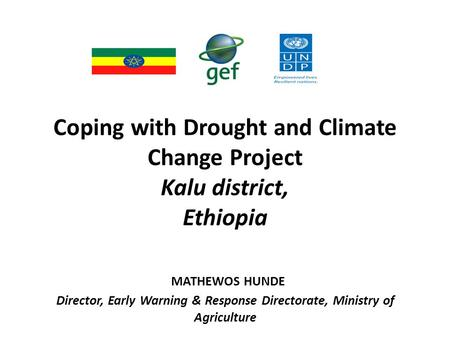 Coping with Drought and Climate Change Project Kalu district, Ethiopia MATHEWOS HUNDE Director, Early Warning & Response Directorate, Ministry of Agriculture.