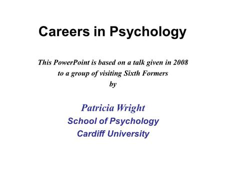 This PowerPoint is based on a talk given in 2008 to a group of visiting Sixth Formers by Patricia Wright School of Psychology Cardiff University Careers.