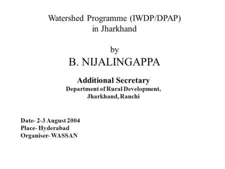 Watershed Programme (IWDP/DPAP) in Jharkhand by B. NIJALINGAPPA Additional Secretary Department of Rural Development, Jharkhand, Ranchi Date- 2-3 August.