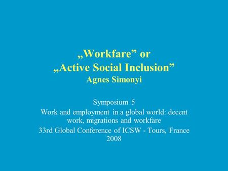 """Workfare"" or ""Active Social Inclusion"" Agnes Simonyi Symposium 5 Work and employment in a global world: decent work, migrations and workfare 33rd Global."