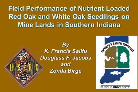 Field Performance of Nutrient Loaded Red Oak and White Oak Seedlings on Mine Lands in Southern Indiana By K. Francis Salifu Douglass F. Jacobs and Zonda.