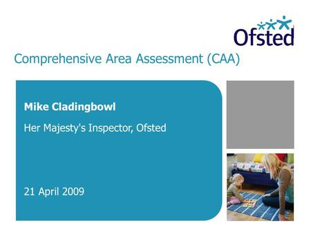 Comprehensive Area Assessment (CAA) Mike Cladingbowl Her Majesty's Inspector, Ofsted 21 April 2009.