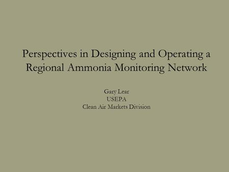 Perspectives in Designing and Operating a Regional Ammonia Monitoring Network Gary Lear USEPA Clean Air Markets Division.