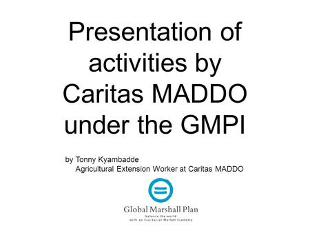 Presentation of activities by Caritas MADDO under the GMPI by Tonny Kyambadde Agricultural Extension Worker at Caritas MADDO.