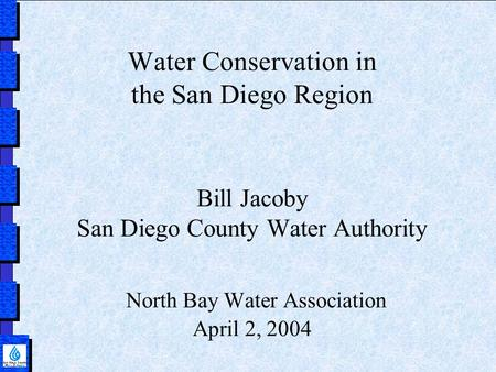 Water Conservation in the San Diego Region Bill Jacoby San Diego County Water Authority North Bay Water Association April 2, 2004.